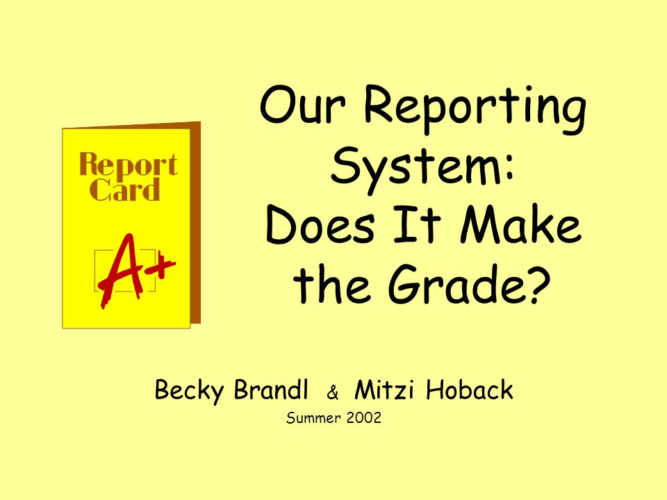 Our Reporting System: Does It Make the Grade Becky Brandl & Mitzi Hoback Summer 2002
