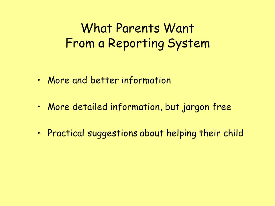 What Parents Want From a Reporting System More and better information More detailed information, but jargon free Practical suggestions about helping their child