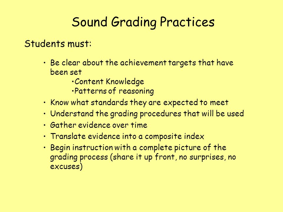 Sound Grading Practices Students must: Be clear about the achievement targets that have been set Content Knowledge Patterns of reasoning Know what sta
