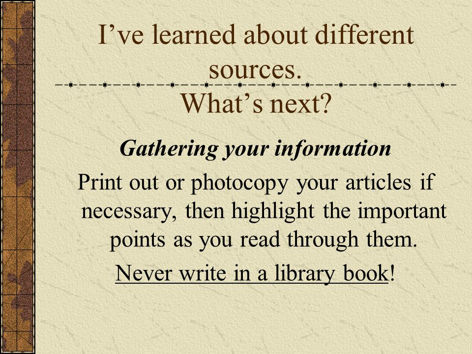 Ive learned about different sources. Whats next? Gathering your information Print out or photocopy your articles if necessary, then highlight the impo