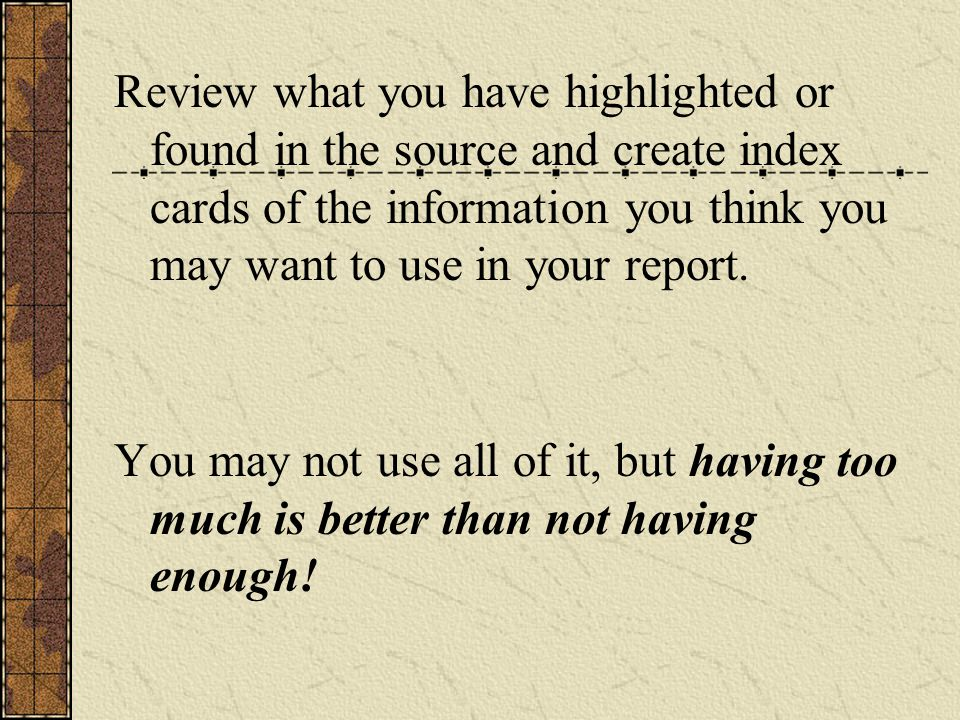 Review what you have highlighted or found in the source and create index cards of the information you think you may want to use in your report. You ma