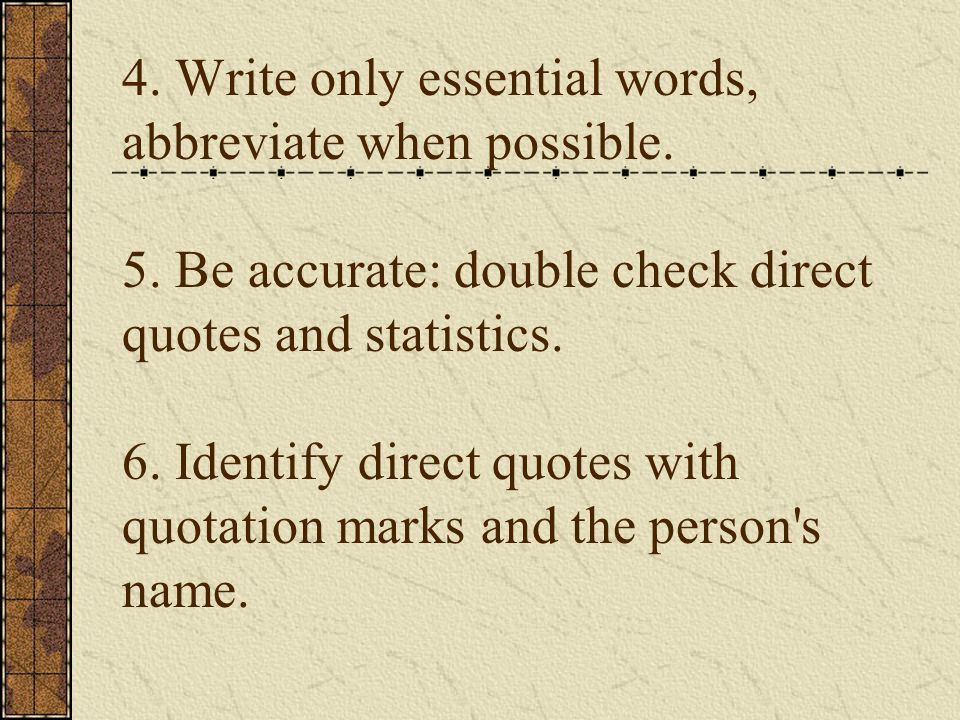 4. Write only essential words, abbreviate when possible. 5. Be accurate: double check direct quotes and statistics. 6. Identify direct quotes with quo