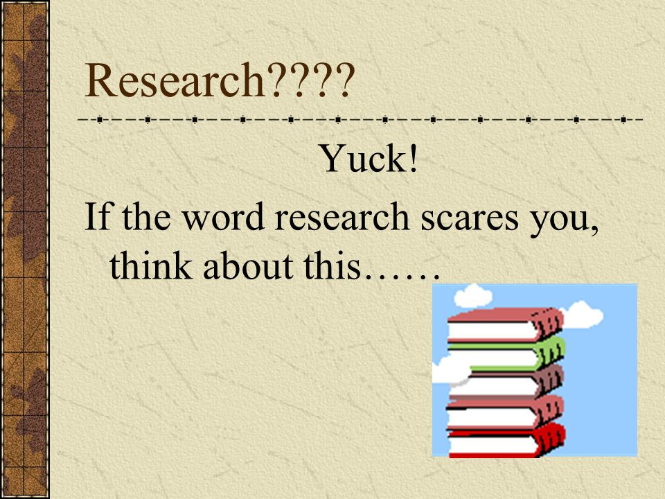 Research???? Yuck! If the word research scares you, think about this……