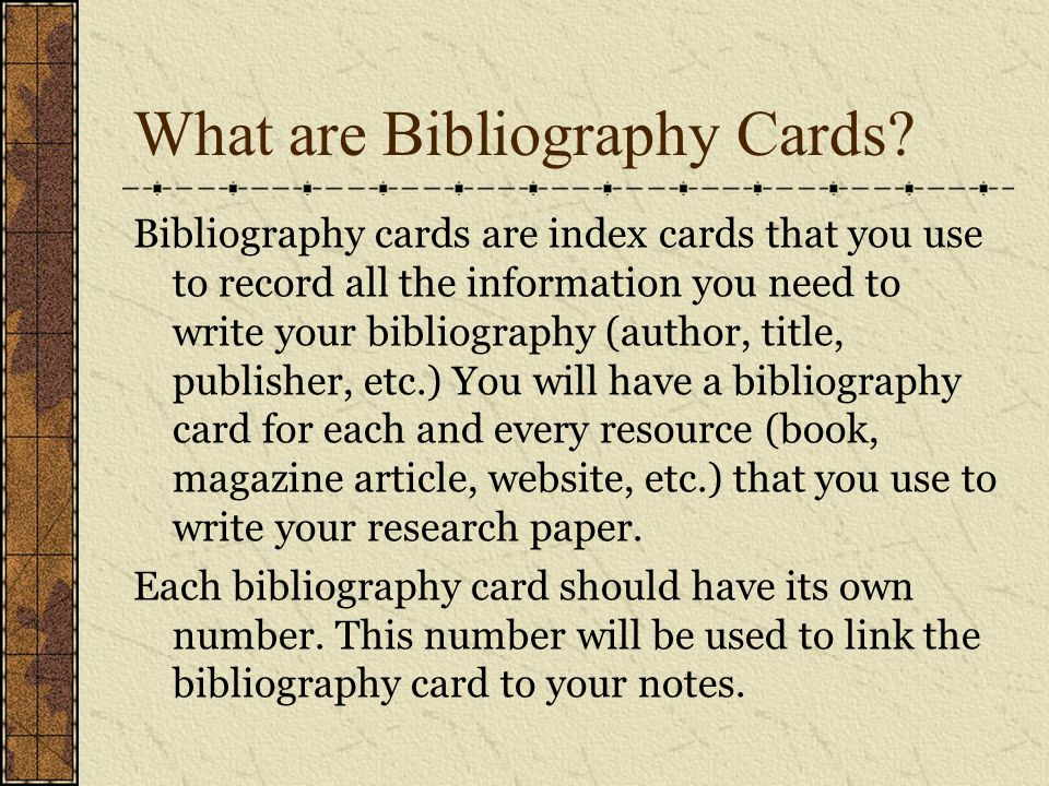 What are Bibliography Cards? Bibliography cards are index cards that you use to record all the information you need to write your bibliography (author