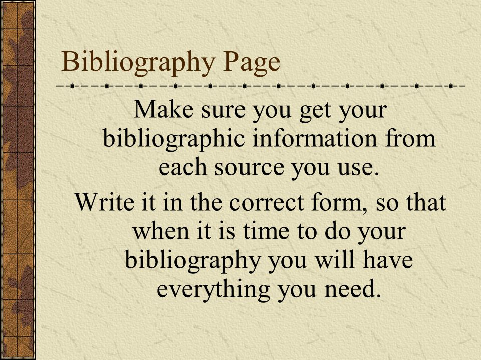 Bibliography Page Make sure you get your bibliographic information from each source you use. Write it in the correct form, so that when it is time to
