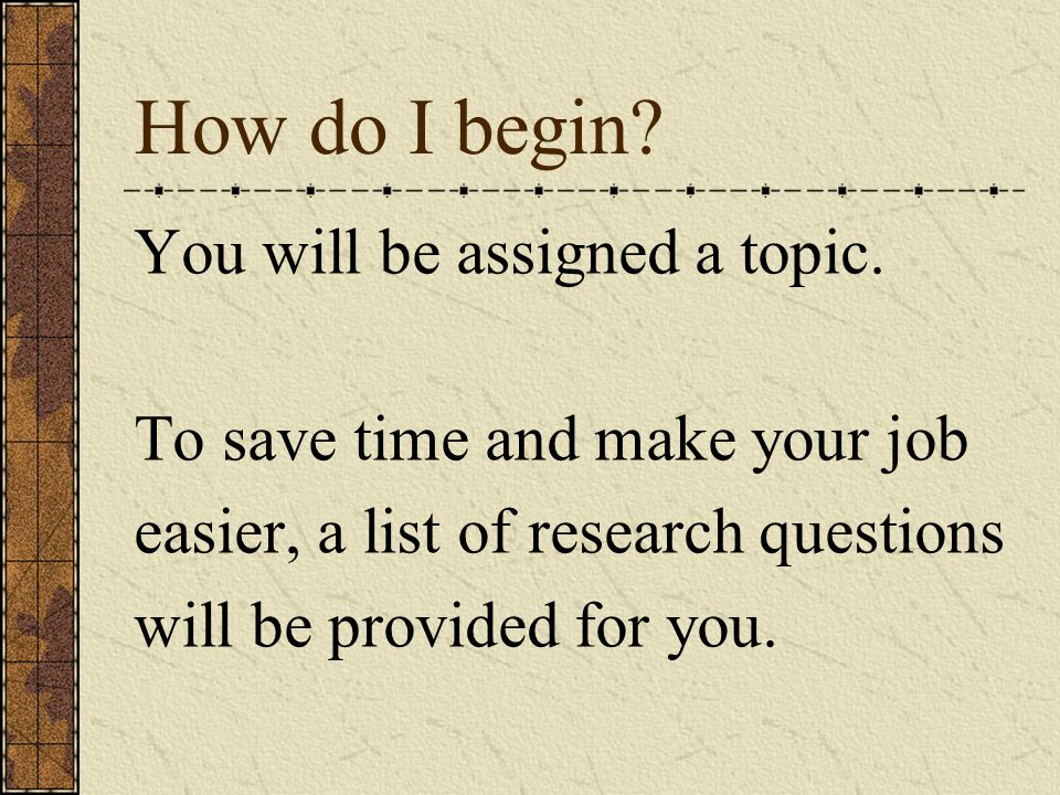 How do I begin? You will be assigned a topic. To save time and make your job easier, a list of research questions will be provided for you.