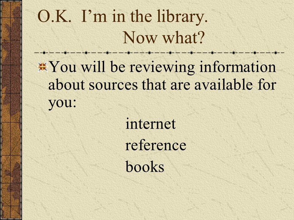 O.K. Im in the library. Now what? You will be reviewing information about sources that are available for you: internet reference books