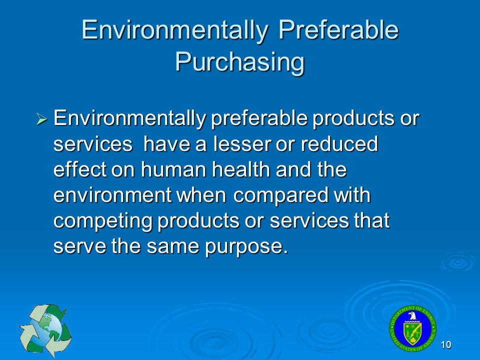 10 Environmentally Preferable Purchasing Environmentally preferable products or services have a lesser or reduced effect on human health and the envir