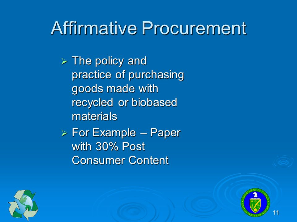 11 Affirmative Procurement The policy and practice of purchasing goods made with recycled or biobased materials The policy and practice of purchasing