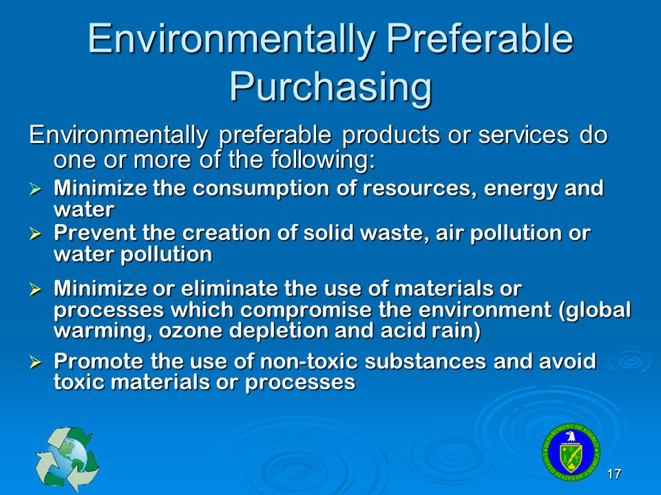 17 Environmentally Preferable Purchasing Environmentally preferable products or services do one or more of the following: Minimize the consumption of