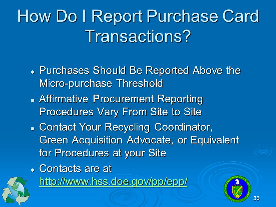 35 How Do I Report Purchase Card Transactions? Purchases Should Be Reported Above the Micro-purchase Threshold Purchases Should Be Reported Above the