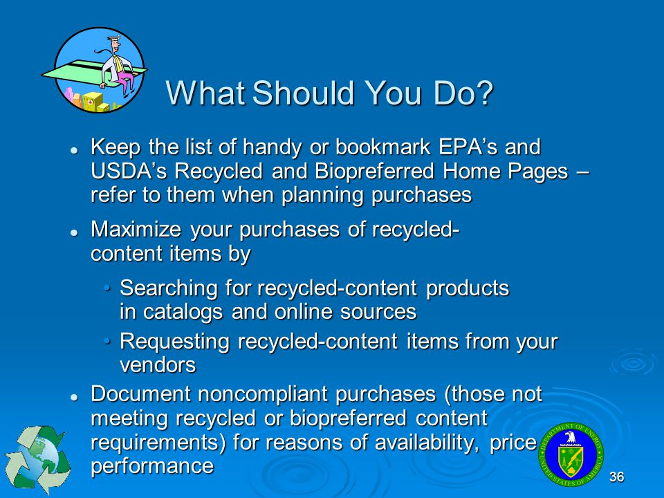 36 What Should You Do? Keep the list of handy or bookmark EPAs and USDAs Recycled and Biopreferred Home Pages – refer to them when planning purchases