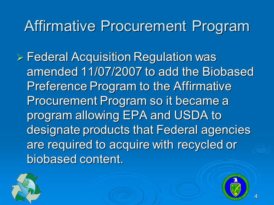 4 Affirmative Procurement Program Federal Acquisition Regulation was amended 11/07/2007 to add the Biobased Preference Program to the Affirmative Proc