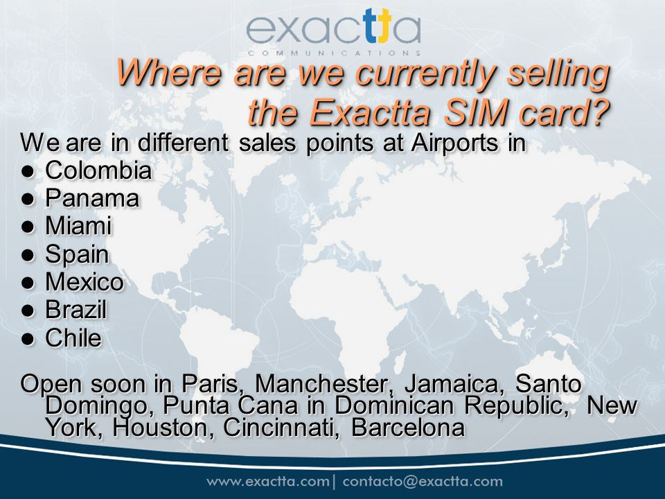 Where are we currently selling the Exactta SIM card? We are in different sales points at Airports in Colombia Colombia Panama Panama Miami Miami Spain