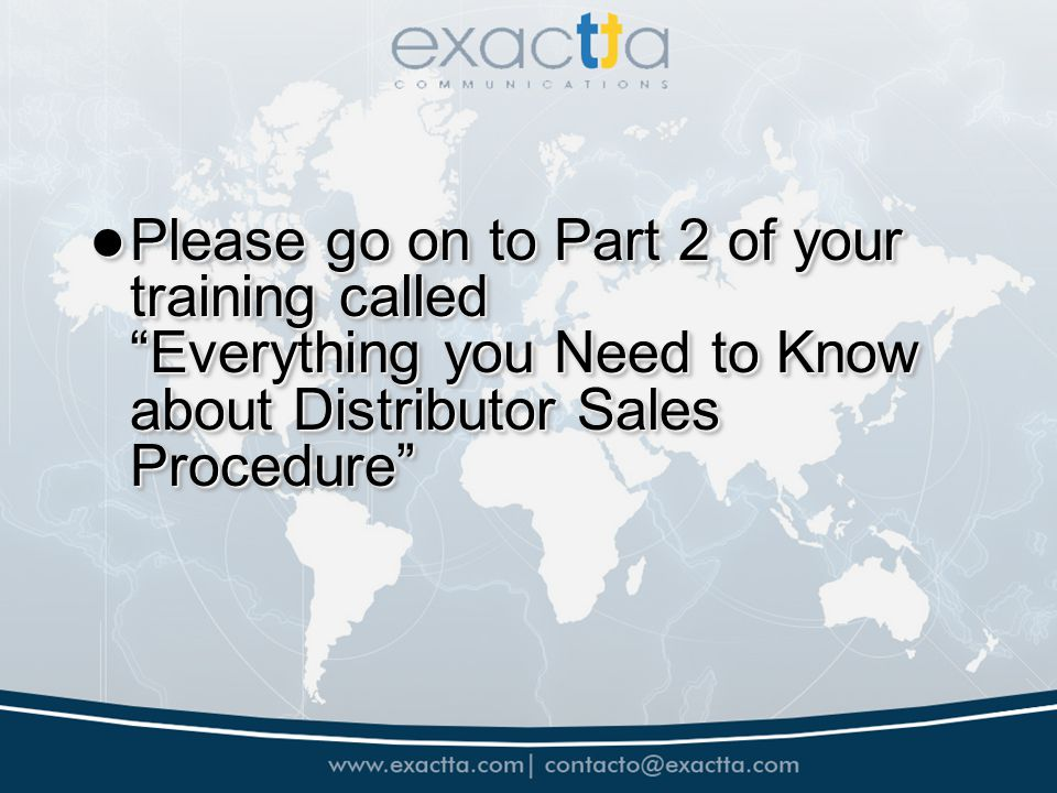 Please go on to Part 2 of your training called Everything you Need to Know about Distributor Sales Procedure Please go on to Part 2 of your training c
