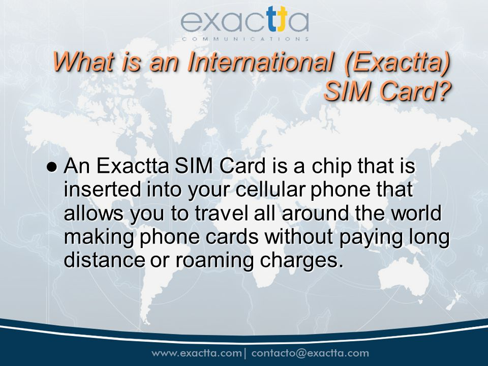 Building CredibiliBenefits of the Exactta SIM Card for Travelers Building CredibiliBenefits of the Exactta SIM Card for Travelers Call from your mobile phone without paying roaming fees Call from your mobile phone without paying roaming fees Coverage in 150 countries Coverage in 150 countries Send and receive text messages Send and receive text messages Receive calls at the best prices Receive calls at the best prices Buy the SIM card only ONCE Buy the SIM card only ONCE Just one card for all countries covered Just one card for all countries covered Call details available online Call details available online Price for recharges available online Price for recharges available online Rechargeable by telephone, Internet, or automatically Rechargeable by telephone, Internet, or automatically SIM Card is prepaid.