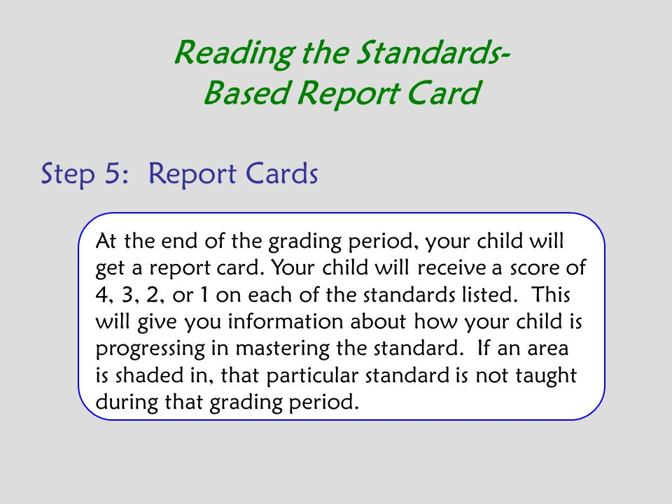 Step 5: Report Cards Reading the Standards- Based Report Card At the end of the grading period, your child will get a report card. Your child will rec