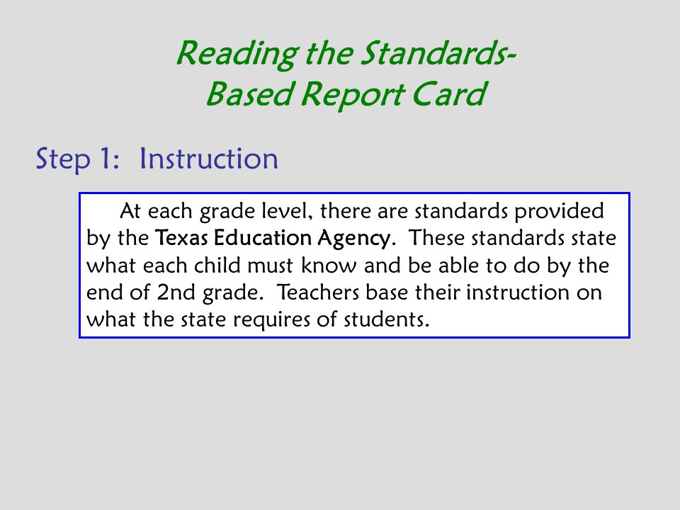 Reading the Standards- Based Report Card Step 1: Instruction At each grade level, there are standards provided by the Texas Education Agency. These st