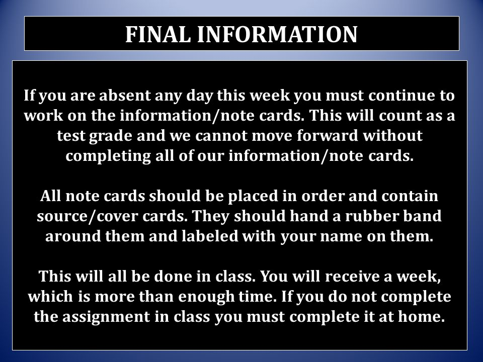 If you are absent any day this week you must continue to work on the information/note cards. This will count as a test grade and we cannot move forwar