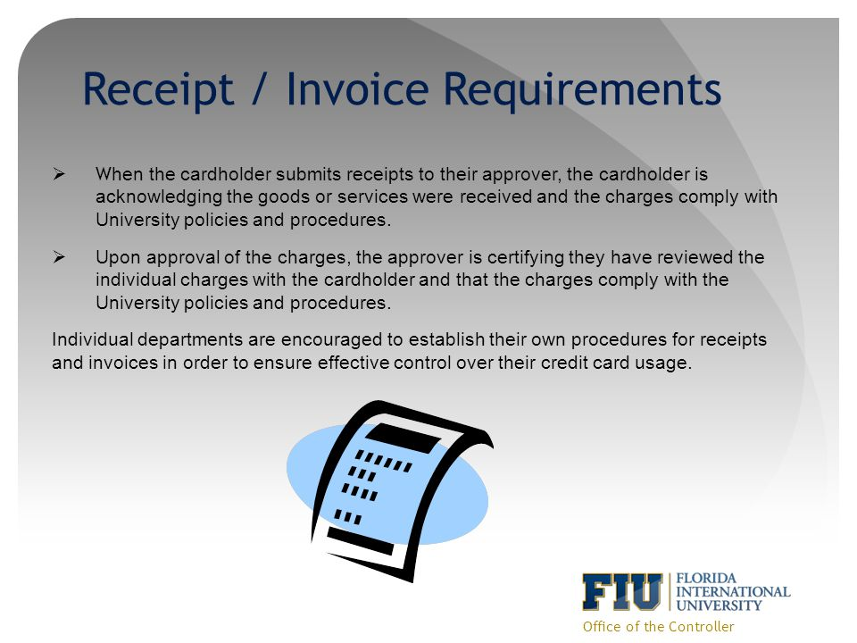 Receipt / Invoice Requirements Office of the Controller W hen the cardholder submits receipts to their approver, the cardholder is acknowledging the goods or services were received and the charges comply with University policies and procedures.