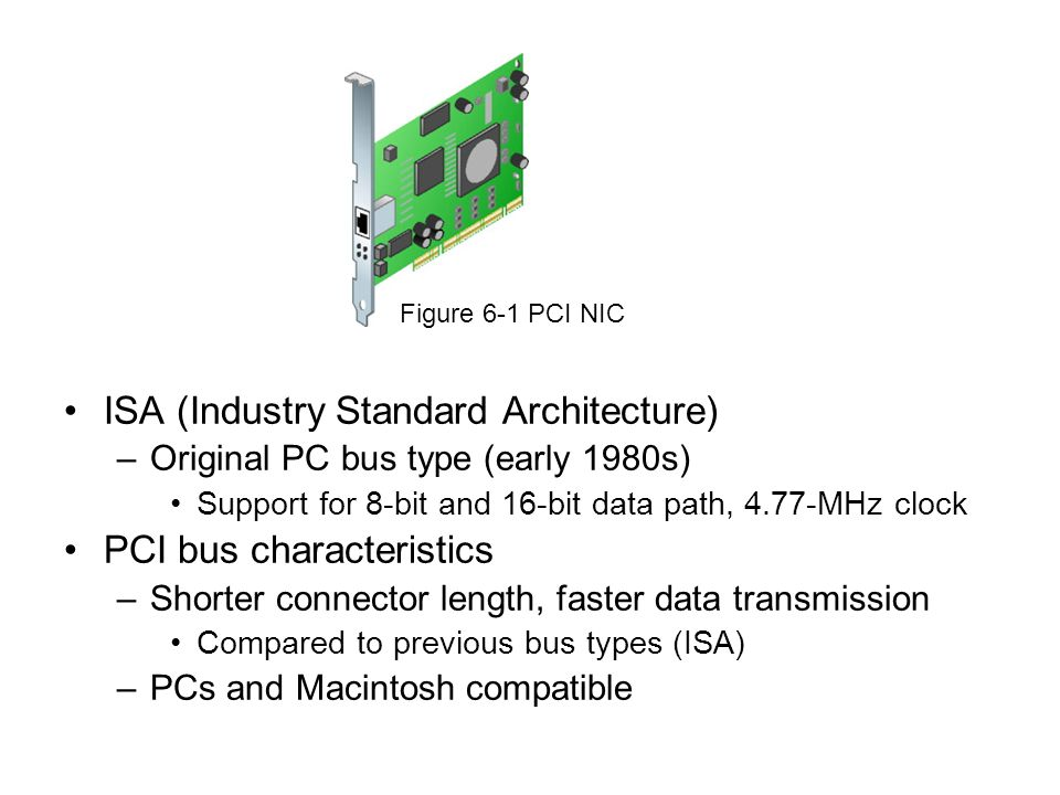 ISA (Industry Standard Architecture) –Original PC bus type (early 1980s) Support for 8-bit and 16-bit data path, 4.77-MHz clock PCI bus characteristic