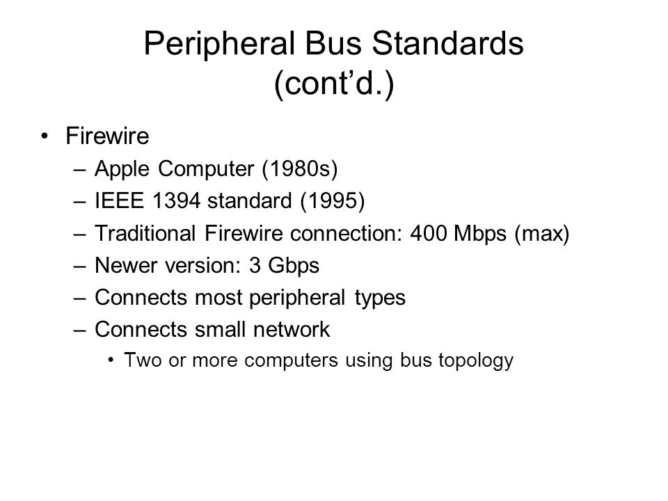 Peripheral Bus Standards (contd.) Firewire –Apple Computer (1980s) –IEEE 1394 standard (1995) –Traditional Firewire connection: 400 Mbps (max) –Newer