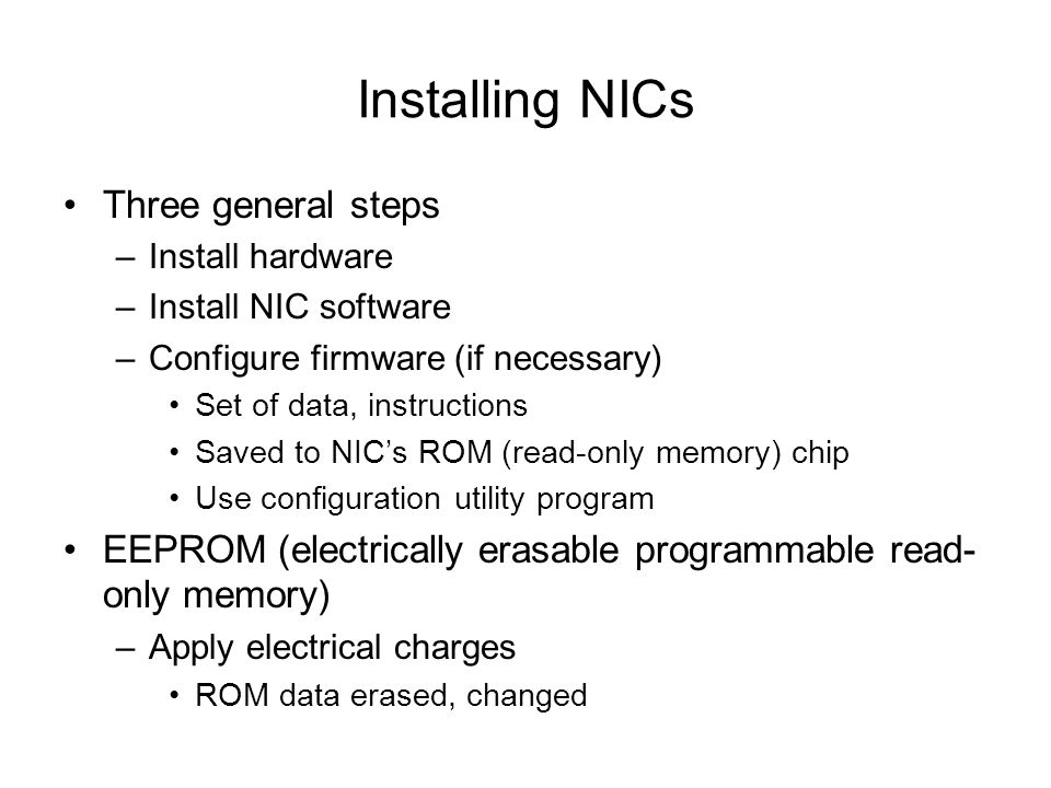 Installing NICs Three general steps –Install hardware –Install NIC software –Configure firmware (if necessary) Set of data, instructions Saved to NICs