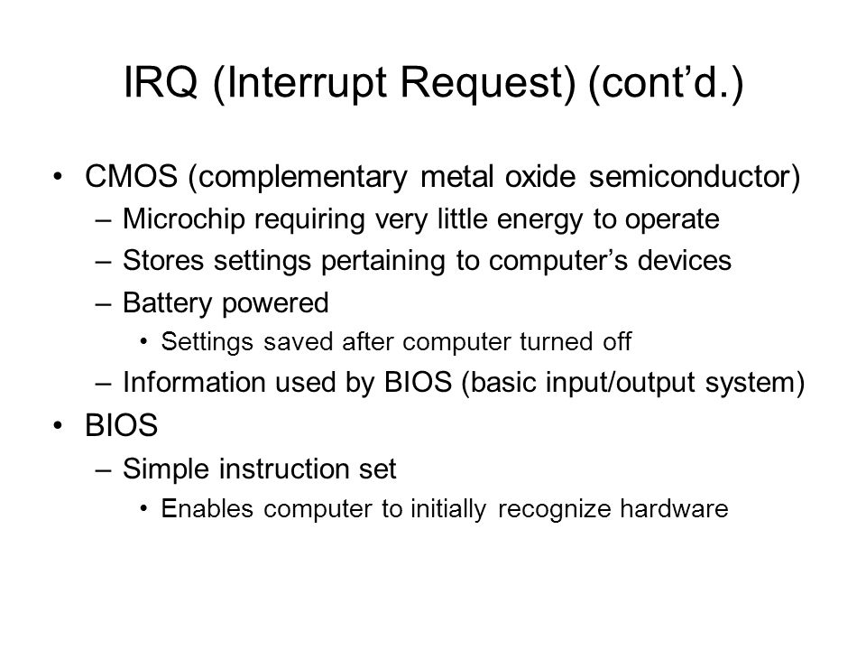 IRQ (Interrupt Request) (contd.) CMOS (complementary metal oxide semiconductor) –Microchip requiring very little energy to operate –Stores settings pe