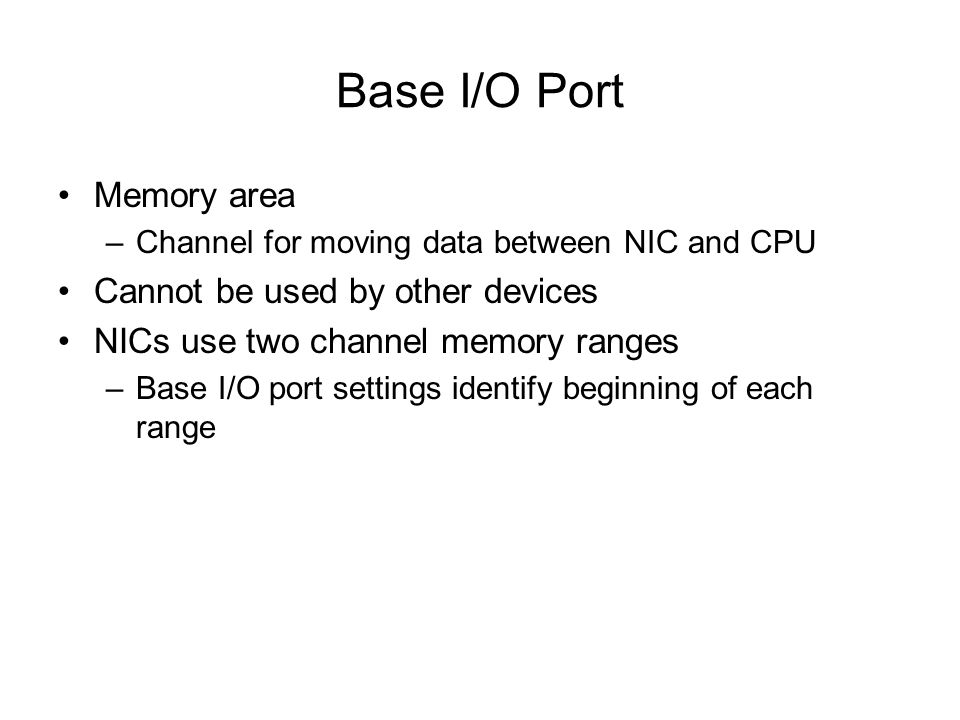 Base I/O Port Memory area –Channel for moving data between NIC and CPU Cannot be used by other devices NICs use two channel memory ranges –Base I/O po