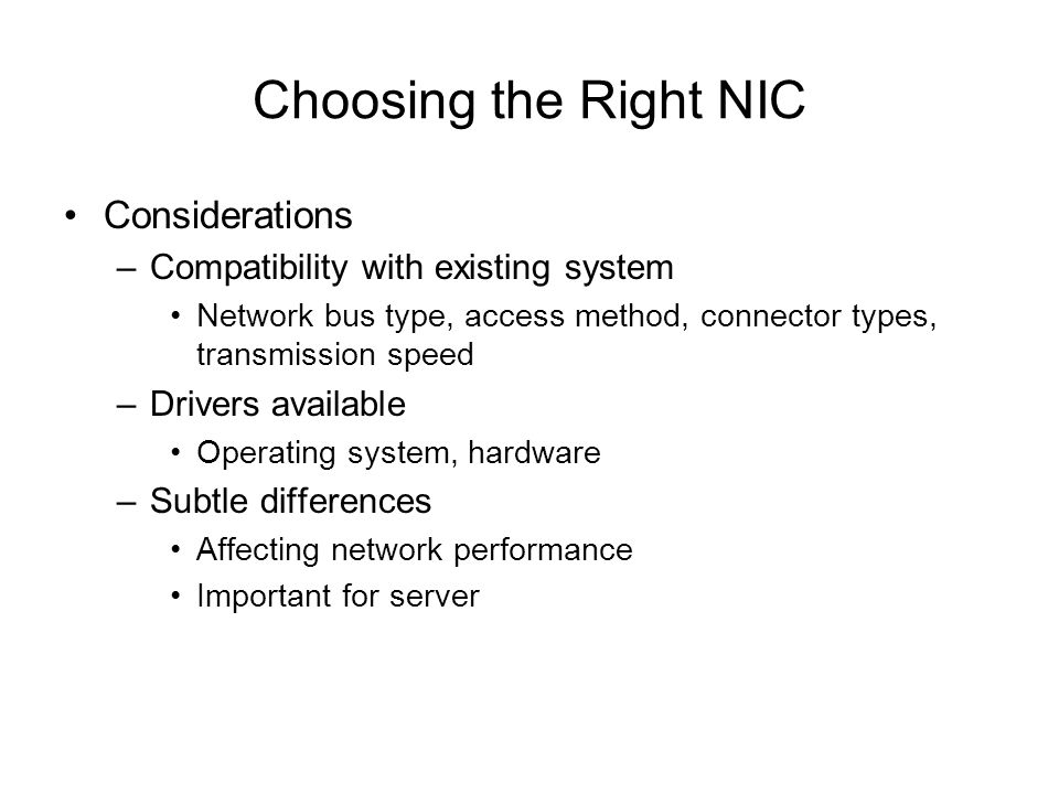 Choosing the Right NIC Considerations –Compatibility with existing system Network bus type, access method, connector types, transmission speed –Driver