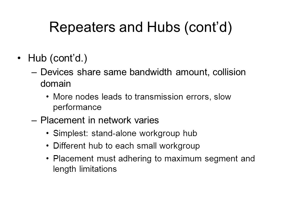 Repeaters and Hubs (contd) Hub (contd.) –Devices share same bandwidth amount, collision domain More nodes leads to transmission errors, slow performan