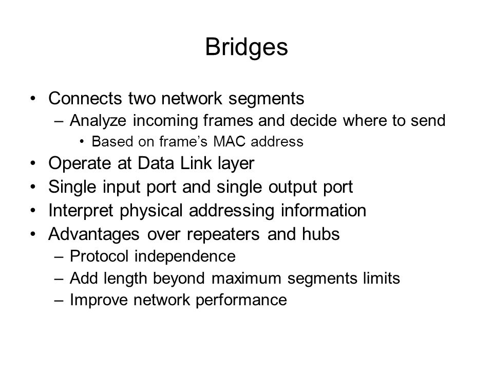Connects two network segments –Analyze incoming frames and decide where to send Based on frames MAC address Operate at Data Link layer Single input po