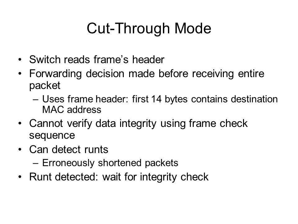 Cut-Through Mode Switch reads frames header Forwarding decision made before receiving entire packet –Uses frame header: first 14 bytes contains destin