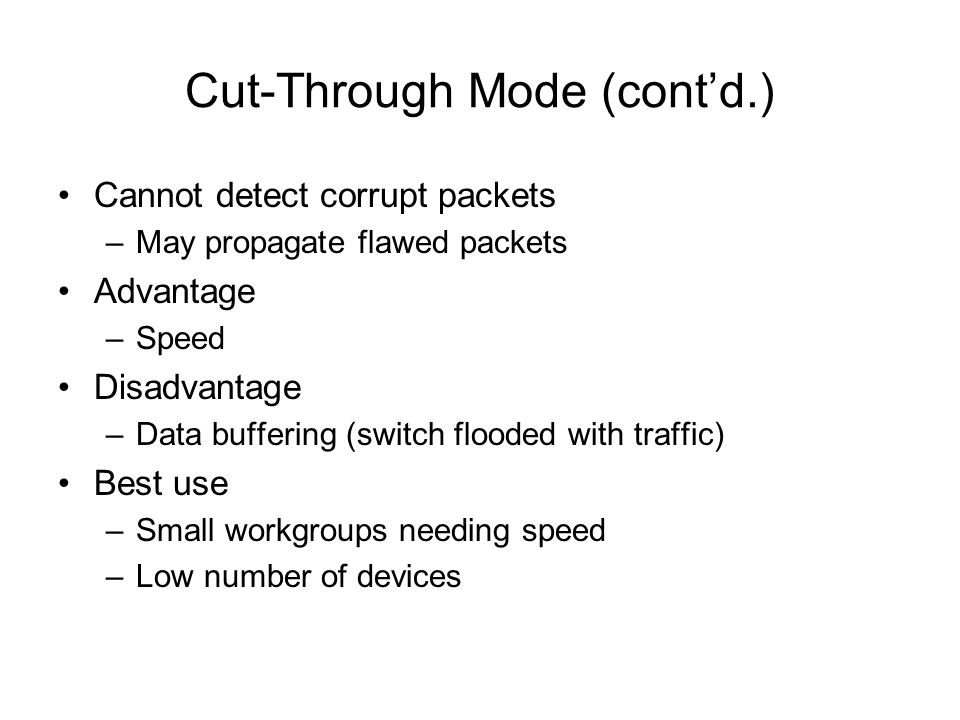 Cut-Through Mode (contd.) Cannot detect corrupt packets –May propagate flawed packets Advantage –Speed Disadvantage –Data buffering (switch flooded wi