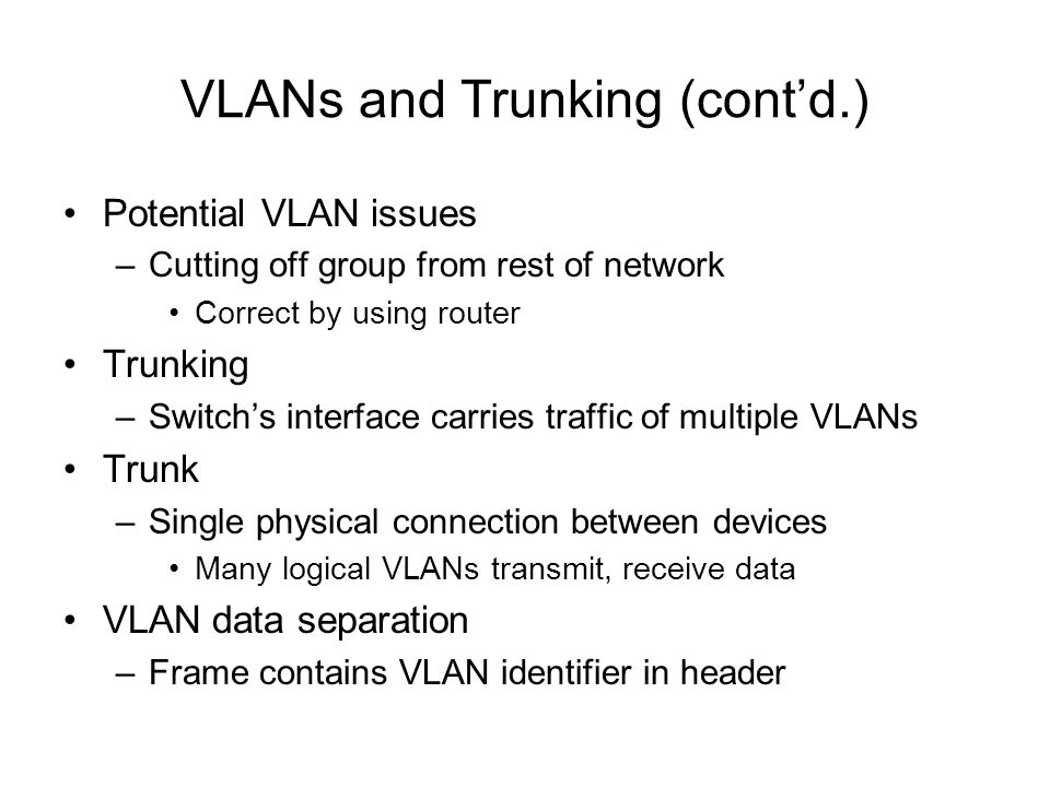 VLANs and Trunking (contd.) Potential VLAN issues –Cutting off group from rest of network Correct by using router Trunking –Switchs interface carries