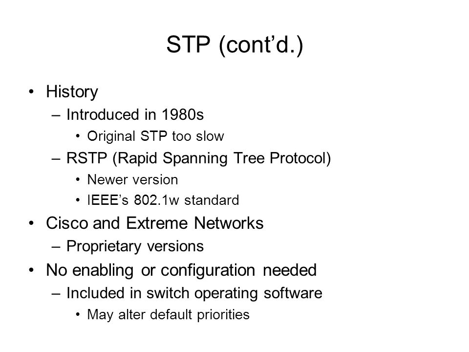 STP (contd.) History –Introduced in 1980s Original STP too slow –RSTP (Rapid Spanning Tree Protocol) Newer version IEEEs 802.1w standard Cisco and Ext