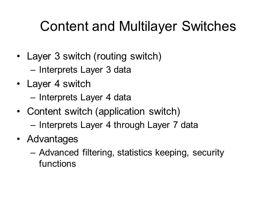 Content and Multilayer Switches Layer 3 switch (routing switch) –Interprets Layer 3 data Layer 4 switch –Interprets Layer 4 data Content switch (appli