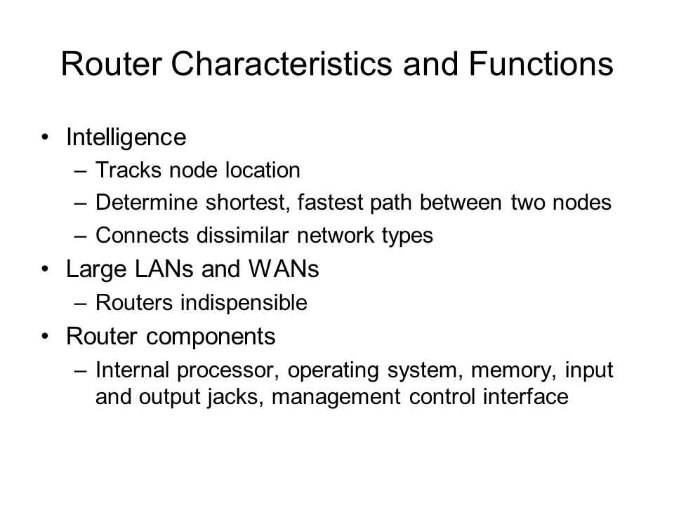 Router Characteristics and Functions Intelligence –Tracks node location –Determine shortest, fastest path between two nodes –Connects dissimilar netwo