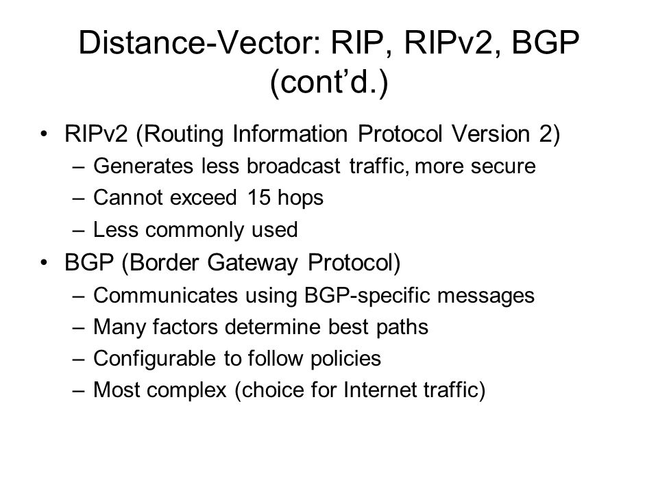Distance-Vector: RIP, RIPv2, BGP (contd.) RIPv2 (Routing Information Protocol Version 2) –Generates less broadcast traffic, more secure –Cannot exceed