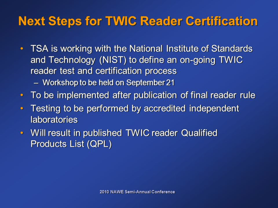 2010 NAWE Semi-Annual Conference Next Steps for TWIC Reader Certification TSA is working with the National Institute of Standards and Technology (NIST) to define an on-going TWIC reader test and certification process –Workshop to be held on September 21 To be implemented after publication of final reader rule Testing to be performed by accredited independent laboratories Will result in published TWIC reader Qualified Products List (QPL) TSA is working with the National Institute of Standards and Technology (NIST) to define an on-going TWIC reader test and certification process –Workshop to be held on September 21 To be implemented after publication of final reader rule Testing to be performed by accredited independent laboratories Will result in published TWIC reader Qualified Products List (QPL)
