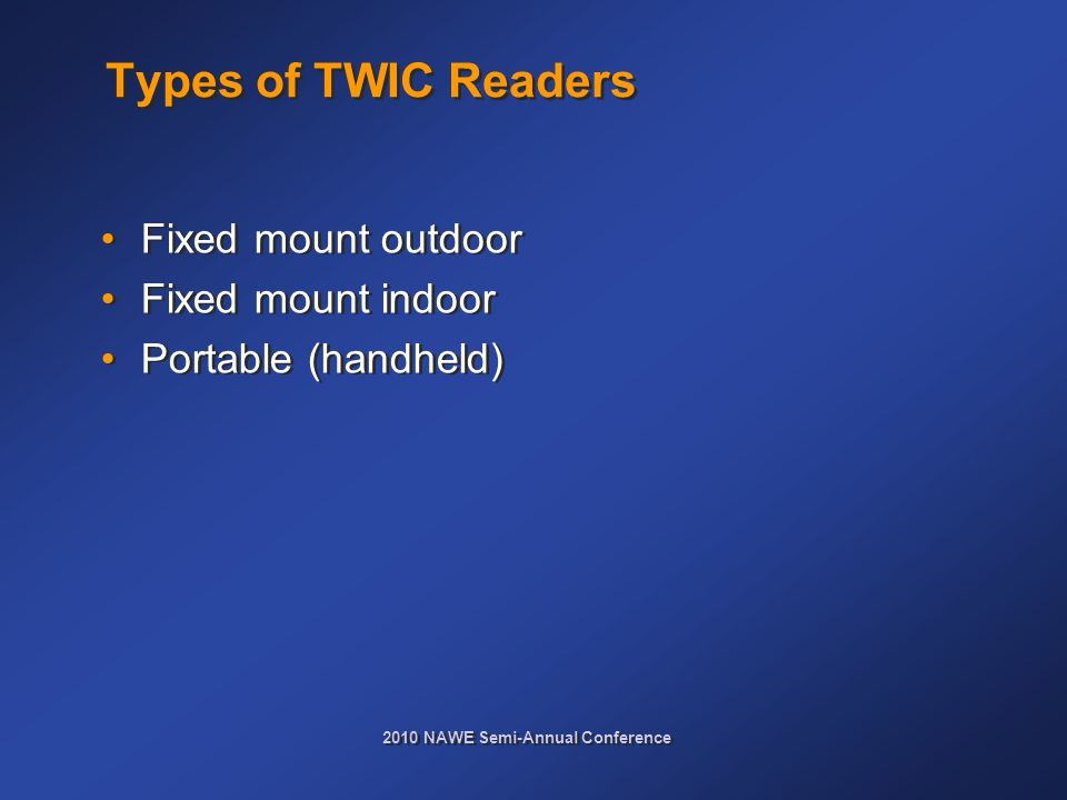 2010 NAWE Semi-Annual Conference Types of TWIC Readers Fixed mount outdoor Fixed mount indoor Portable (handheld) Fixed mount outdoor Fixed mount indoor Portable (handheld)