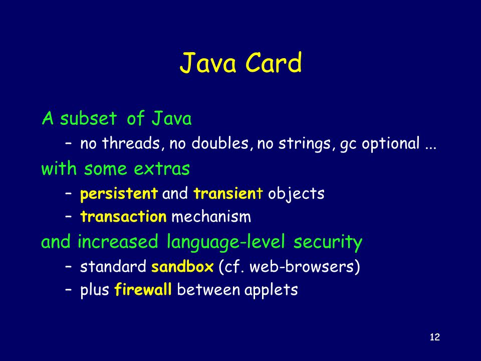 12 Java Card A subset of Java –no threads, no doubles, no strings, gc optional...