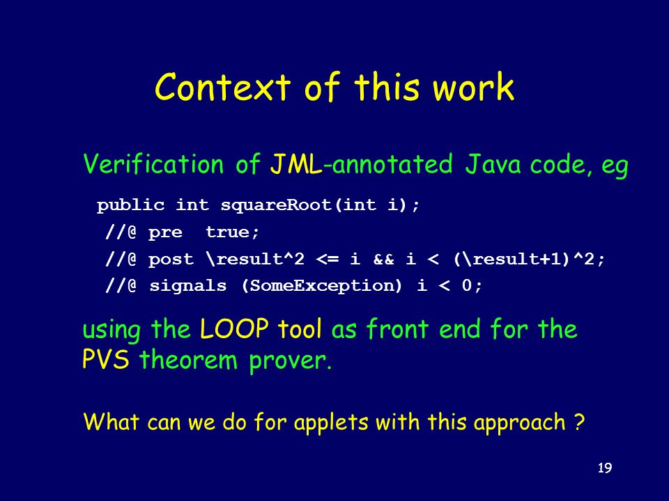 19 Context of this work Verification of JML-annotated Java code, eg public int squareRoot(int i); //@ pre true; //@ post \result^2 <= i && i < (\result+1)^2; //@ signals (SomeException) i < 0; using the LOOP tool as front end for the PVS theorem prover.