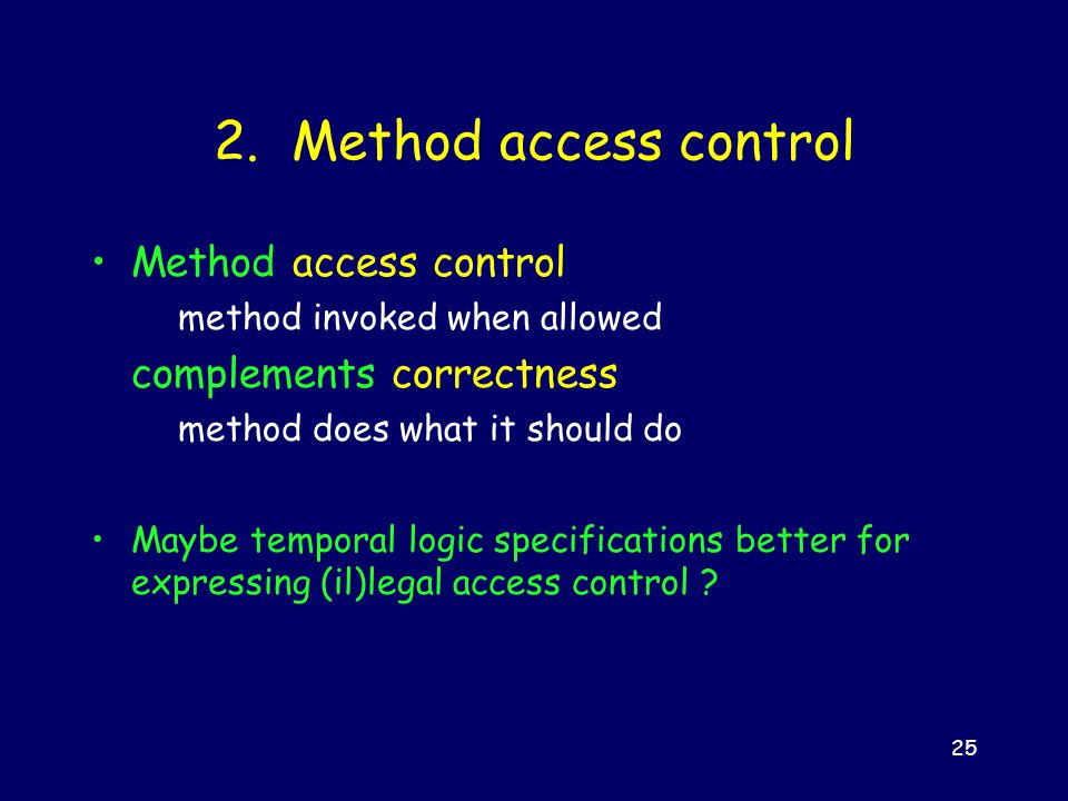 25 2. Method access control Method access control method invoked when allowed complements correctness method does what it should do Maybe temporal log