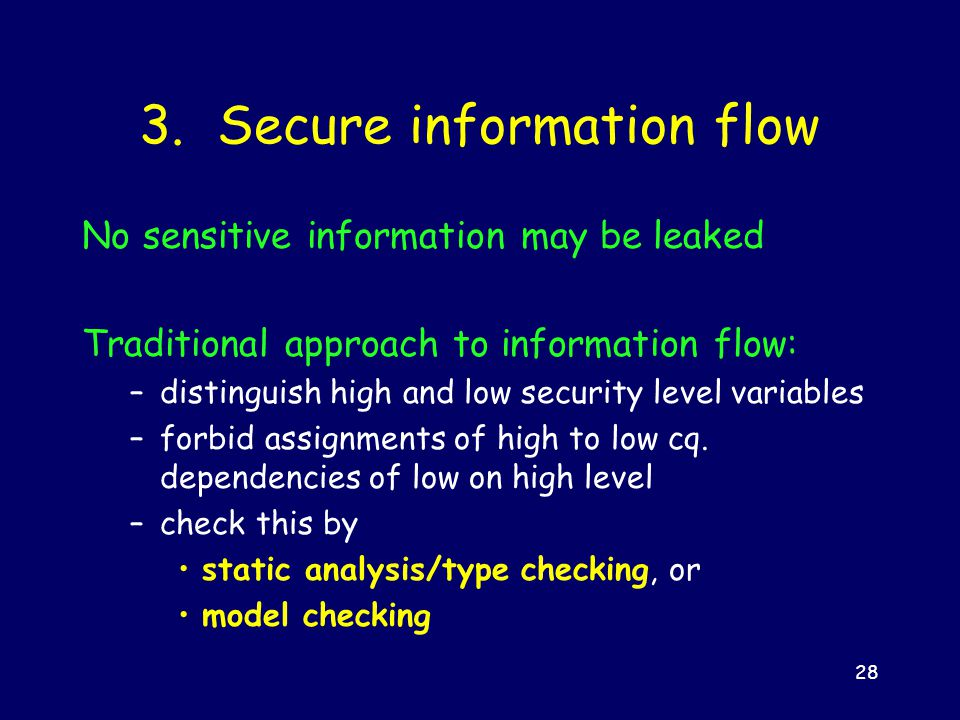 28 3. Secure information flow No sensitive information may be leaked Traditional approach to information flow: –distinguish high and low security leve