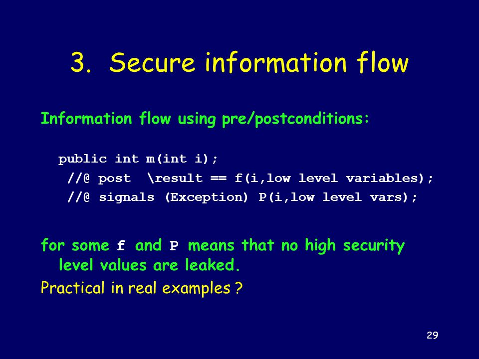 29 3. Secure information flow Information flow using pre/postconditions: public int m(int i); //@ post \result == f(i,low level variables); //@ signal