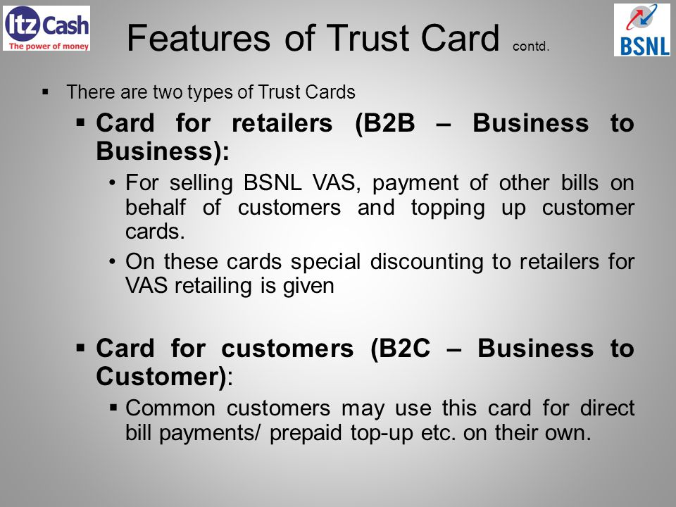 Features of Trust Card contd. There are two types of Trust Cards Card for retailers (B2B – Business to Business): For selling BSNL VAS, payment of oth