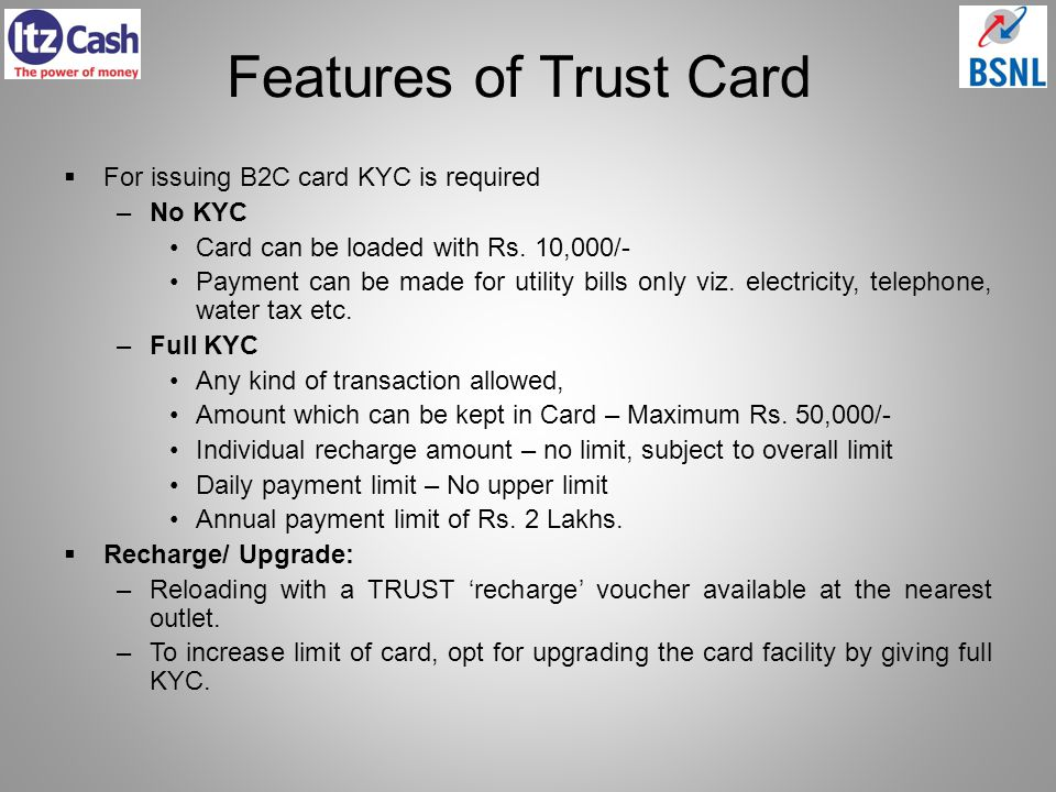 Features of Trust Card For issuing B2C card KYC is required –No KYC Card can be loaded with Rs. 10,000/- Payment can be made for utility bills only vi