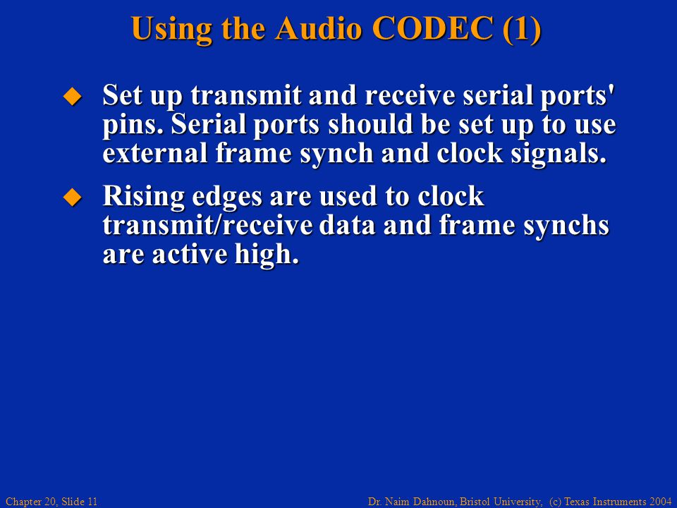 Dr. Naim Dahnoun, Bristol University, (c) Texas Instruments 2004 Chapter 20, Slide 11 Using the Audio CODEC (1) Set up transmit and receive serial por