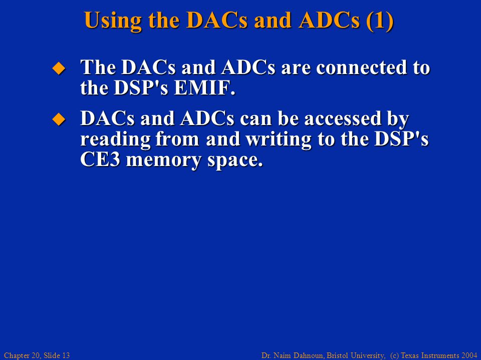 Dr. Naim Dahnoun, Bristol University, (c) Texas Instruments 2004 Chapter 20, Slide 13 Using the DACs and ADCs (1) The DACs and ADCs are connected to t